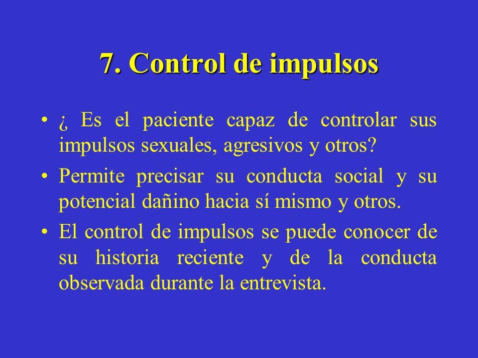 7. Control de impulsos ¿ Es el paciente capaz de controlar sus impulsos sexuales, agresivos y otros? Permite precisar su conducta social y su potencia