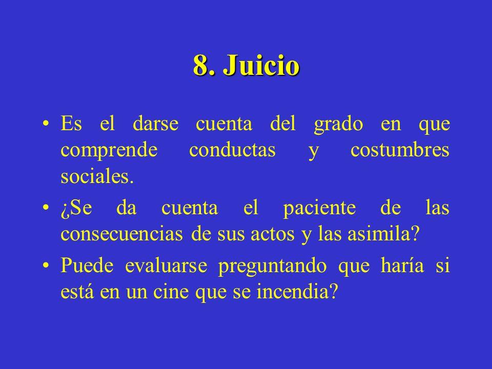 8. Juicio Es el darse cuenta del grado en que comprende conductas y costumbres sociales. ¿Se da cuenta el paciente de las consecuencias de sus actos y