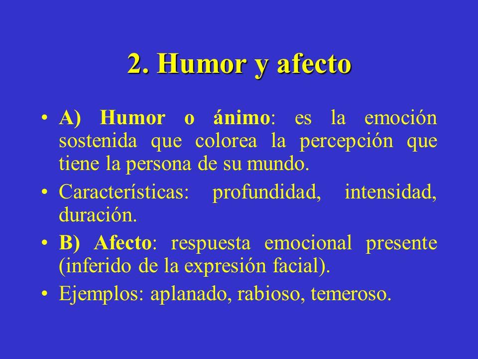 2. Humor y afecto A) Humor o ánimo: es la emoción sostenida que colorea la percepción que tiene la persona de su mundo. Características: profundidad,