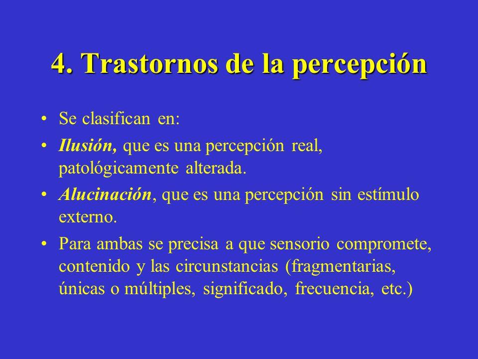 4. Trastornos de la percepción Se clasifican en: Ilusión, que es una percepción real, patológicamente alterada. Alucinación, que es una percepción sin