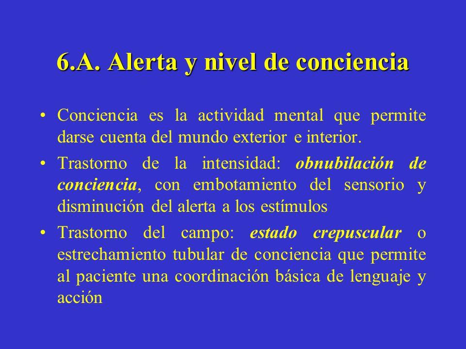 6.A. Alerta y nivel de conciencia Conciencia es la actividad mental que permite darse cuenta del mundo exterior e interior. Trastorno de la intensidad