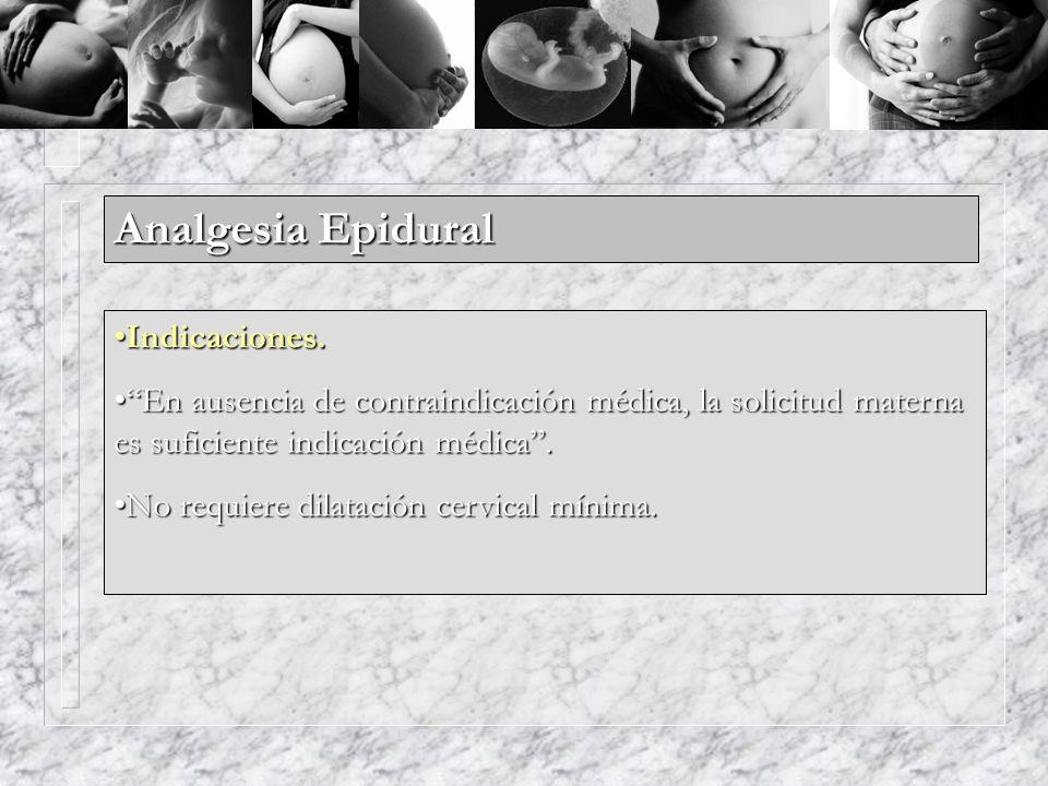 Analgesia Epidural Indicaciones.Indicaciones. En ausencia de contraindicación médica, la solicitud materna es suficiente indicación médica.En ausencia