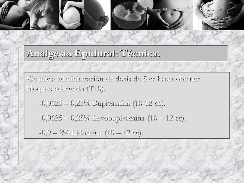 Analgesia Epidural: Técnica. Se inicia administración de dosis de 5 cc hasta obtener bloqueo adecuado (T10).Se inicia administración de dosis de 5 cc