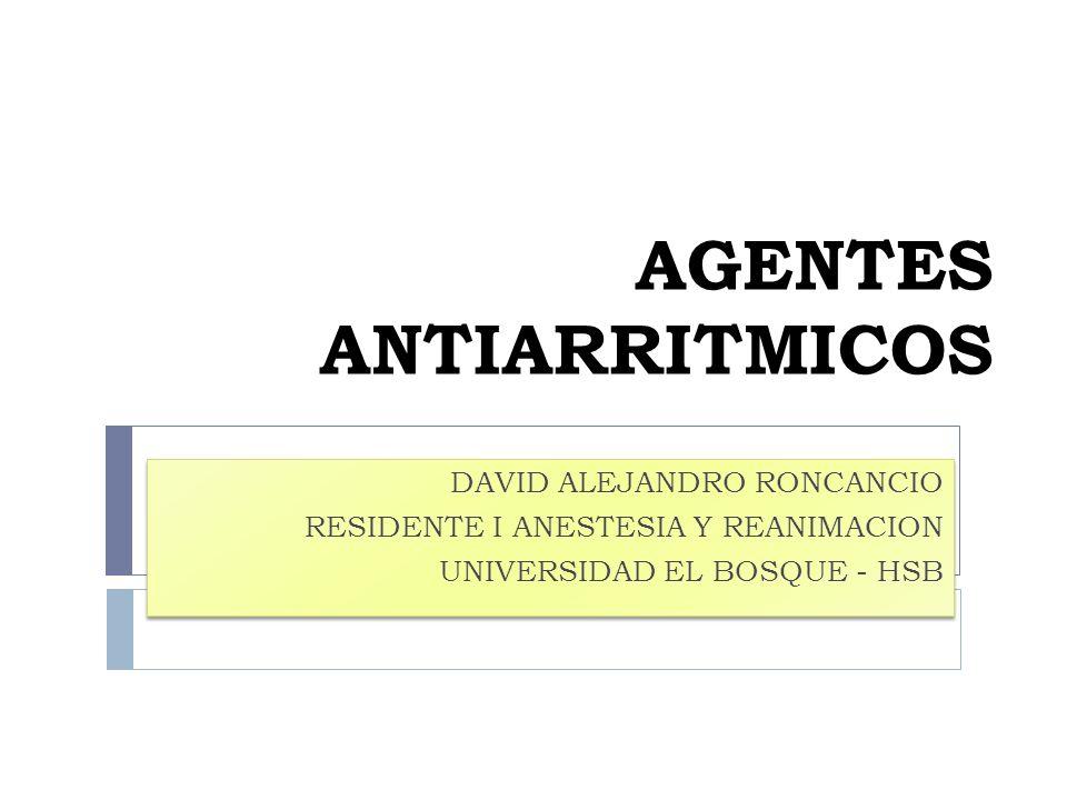 AGENTES ANTIARRITMICOS DAVID ALEJANDRO RONCANCIO RESIDENTE I ANESTESIA Y REANIMACION UNIVERSIDAD EL BOSQUE - HSB DAVID ALEJANDRO RONCANCIO RESIDENTE I