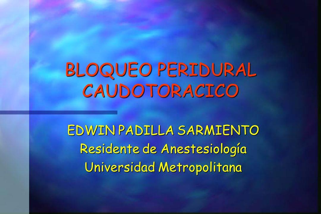 BLOQUEO PERIDURAL CAUDOTORACICO EDWIN PADILLA SARMIENTO Residente de Anestesiología Universidad Metropolitana