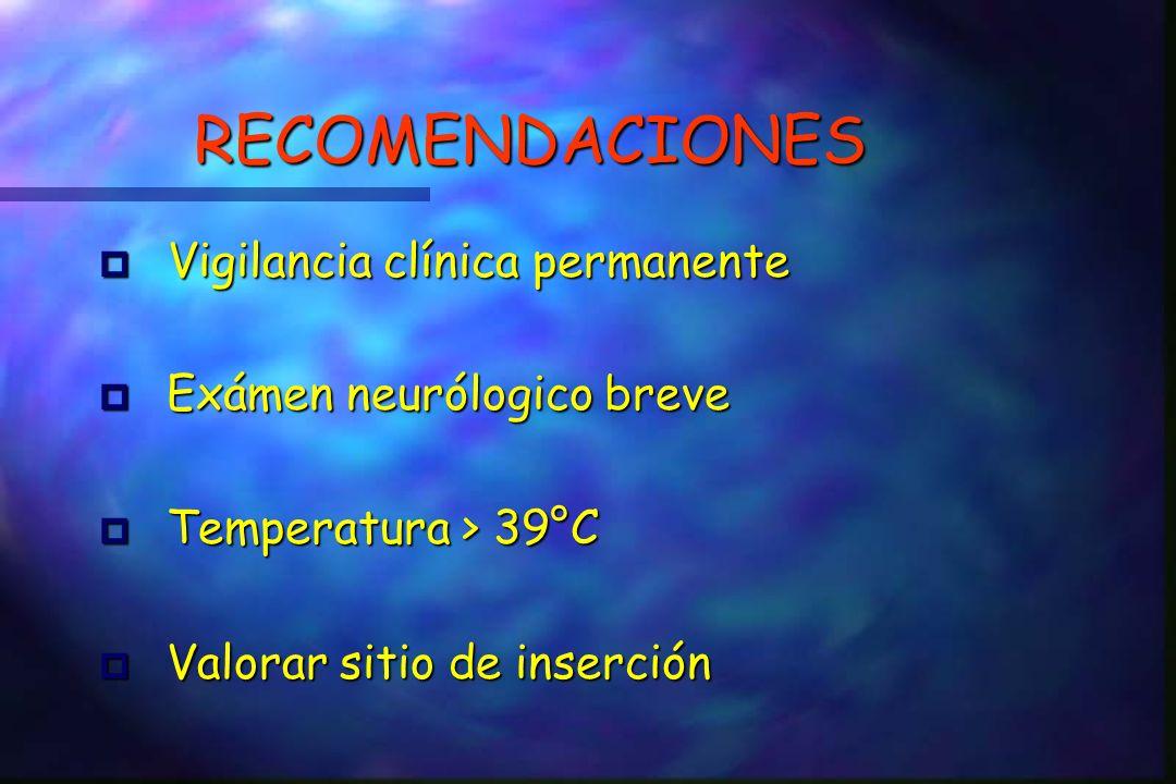 RECOMENDACIONES Vigilancia clínica permanente Vigilancia clínica permanente p Exámen neurólogico breve p Temperatura > 39°C p Valorar sitio de inserción