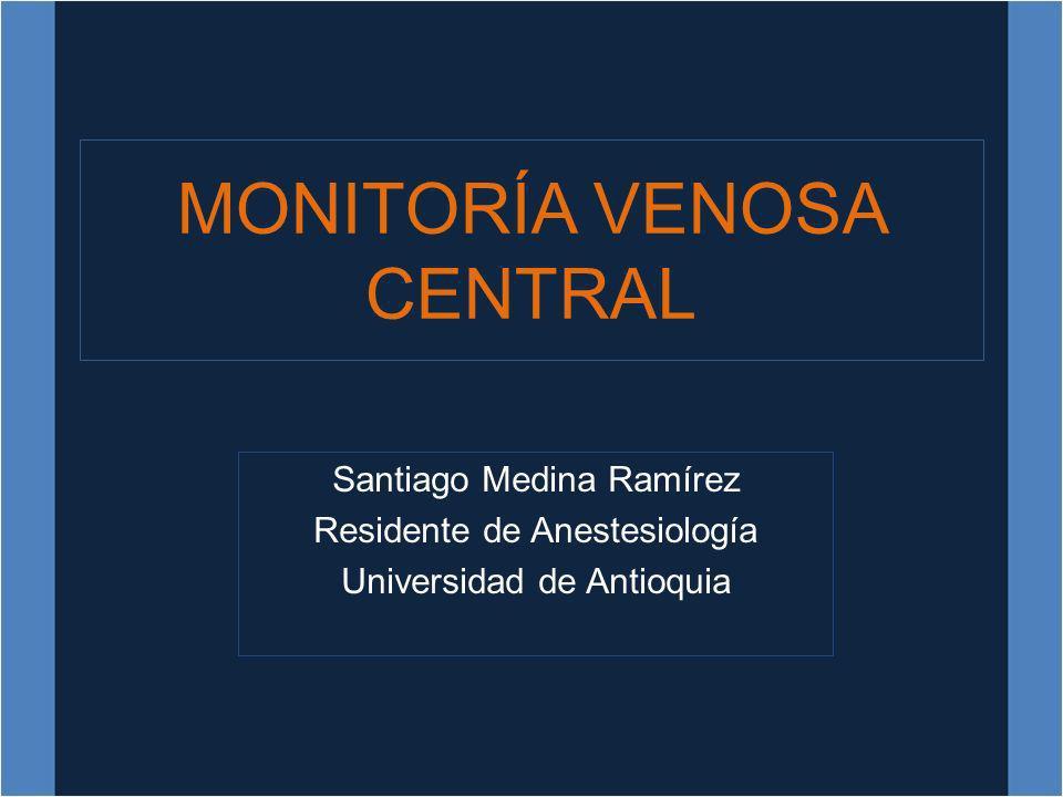 MONITORÍA VENOSA CENTRAL Santiago Medina Ramírez Residente de Anestesiología Universidad de Antioquia