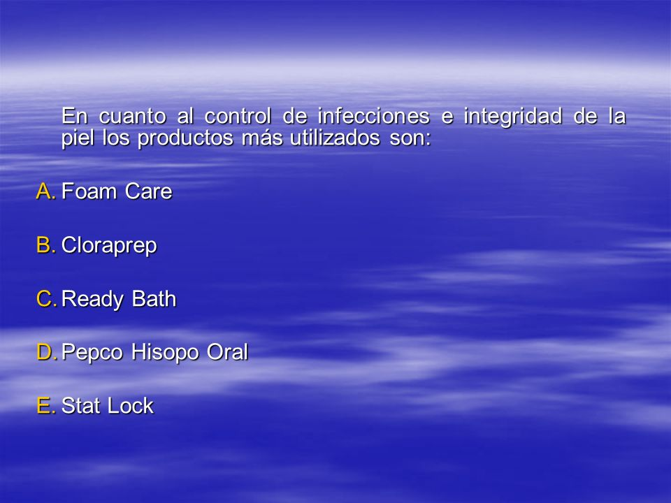 En cuanto al control de infecciones e integridad de la piel los productos más utilizados son: A.Foam Care B.Cloraprep C.Ready Bath D.Pepco Hisopo Oral