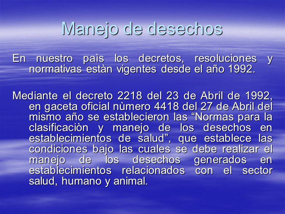 Manejo de desechos En nuestro paìs los decretos, resoluciones y normativas estàn vigentes desde el año 1992. Mediante el decreto 2218 del 23 de Abril