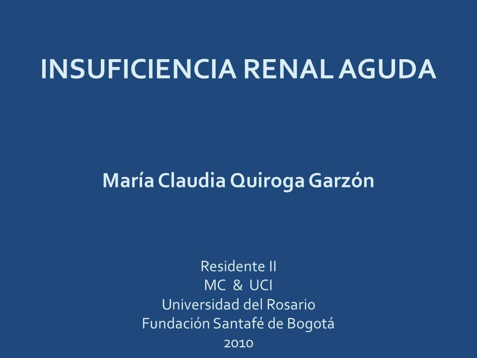 INSUFICIENCIA RENAL AGUDA María Claudia Quiroga Garzón Residente II MC & UCI Universidad del Rosario Fundación Santafé de Bogotá 2010