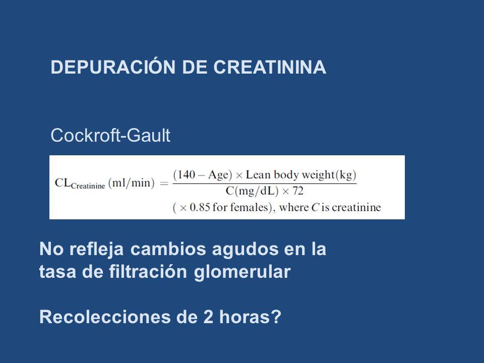 DEPURACIÓN DE CREATININA Cockroft-Gault No refleja cambios agudos en la tasa de filtración glomerular Recolecciones de 2 horas?