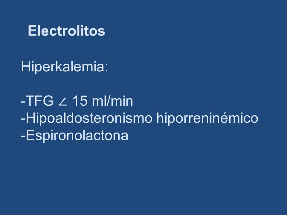Electrolitos Hiperkalemia: -TFG 15 ml/min -Hipoaldosteronismo hiporreninémico -Espironolactona