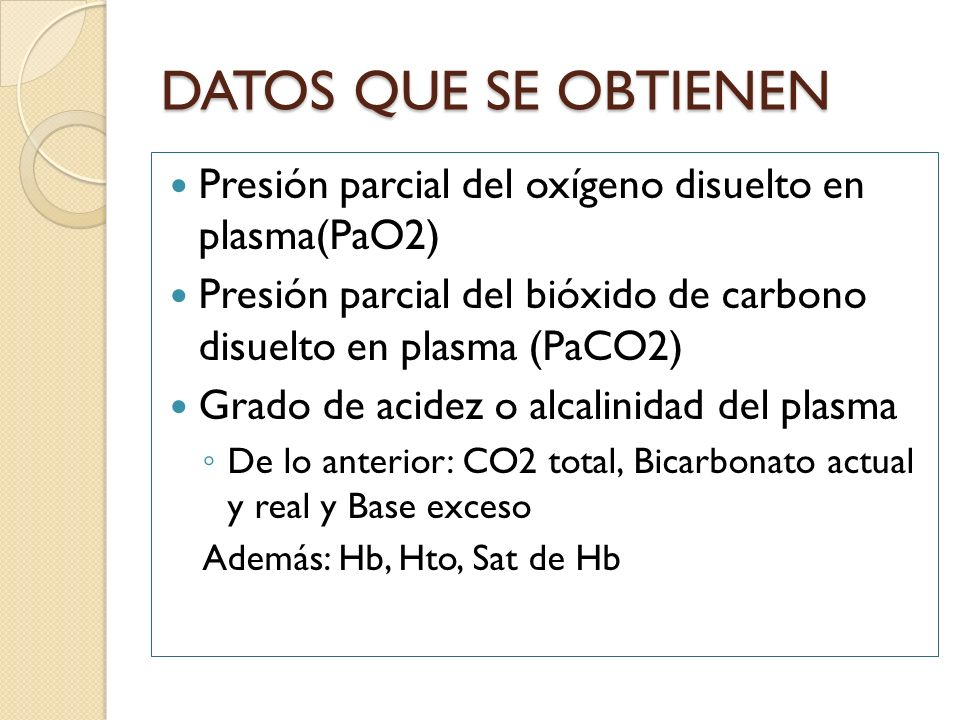 DATOS QUE SE OBTIENEN Presión parcial del oxígeno disuelto en plasma(PaO2) Presión parcial del bióxido de carbono disuelto en plasma (PaCO2) Grado de