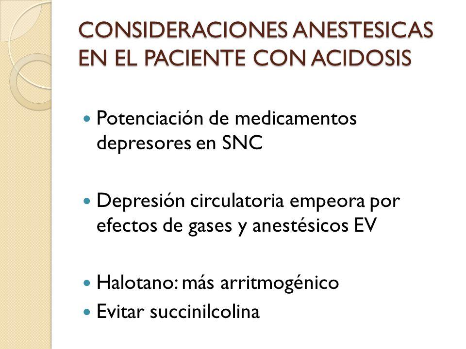 CONSIDERACIONES ANESTESICAS EN EL PACIENTE CON ACIDOSIS Potenciación de medicamentos depresores en SNC Depresión circulatoria empeora por efectos de g