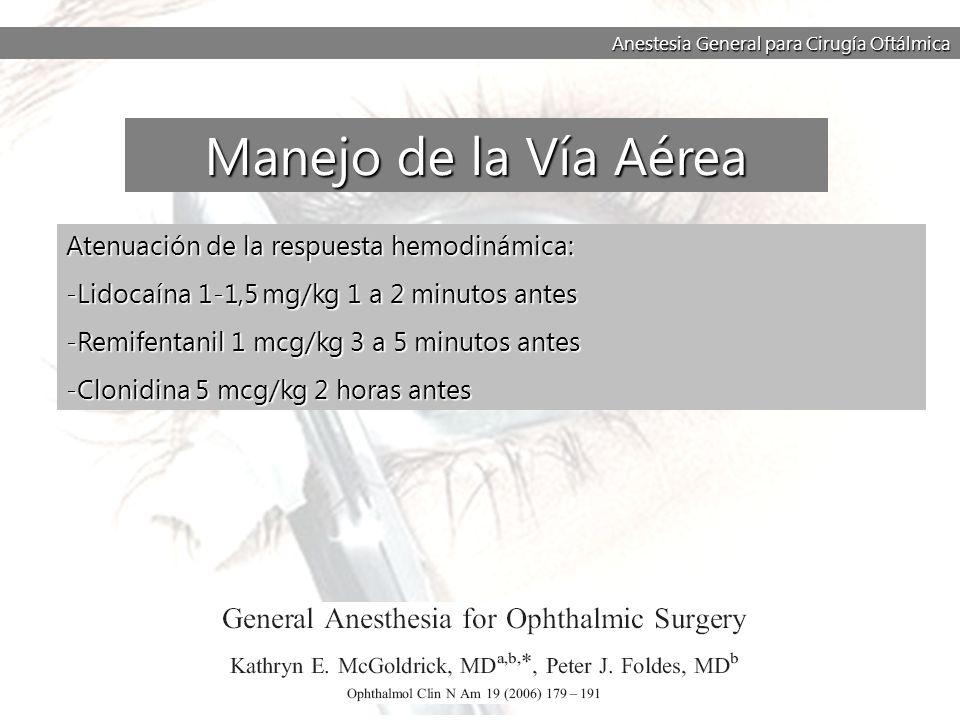 Anestesia General para Cirugía Oftálmica Atenuación de la respuesta hemodinámica: -Lidocaína 1-1,5 mg/kg 1 a 2 minutos antes -Remifentanil 1 mcg/kg 3