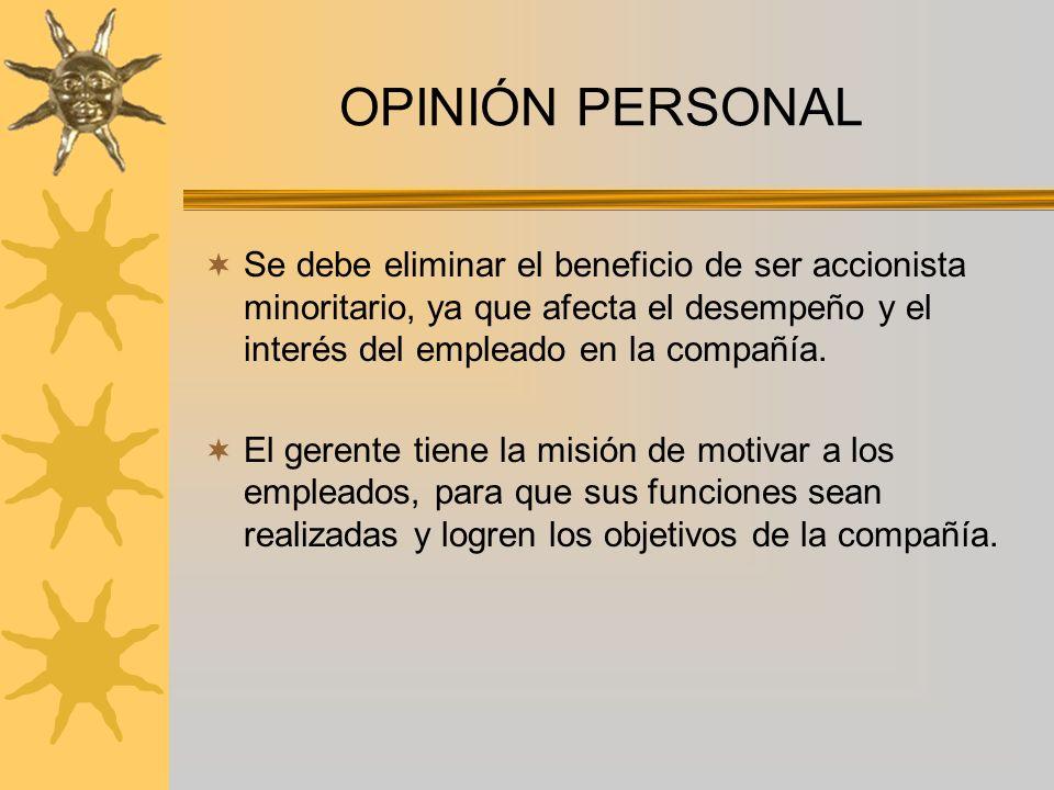 OPINIÓN PERSONAL Se debe eliminar el beneficio de ser accionista minoritario, ya que afecta el desempeño y el interés del empleado en la compañía.