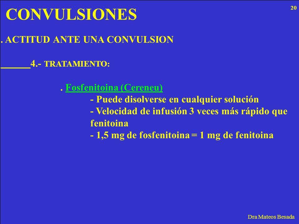 CONVULSIONES Dra Mateos Besada. ACTITUD ANTE UNA CONVULSION 4.- TRATAMIENTO:. Fosfenitoina (Cereneu) - Puede disolverse en cualquier solución - Veloci