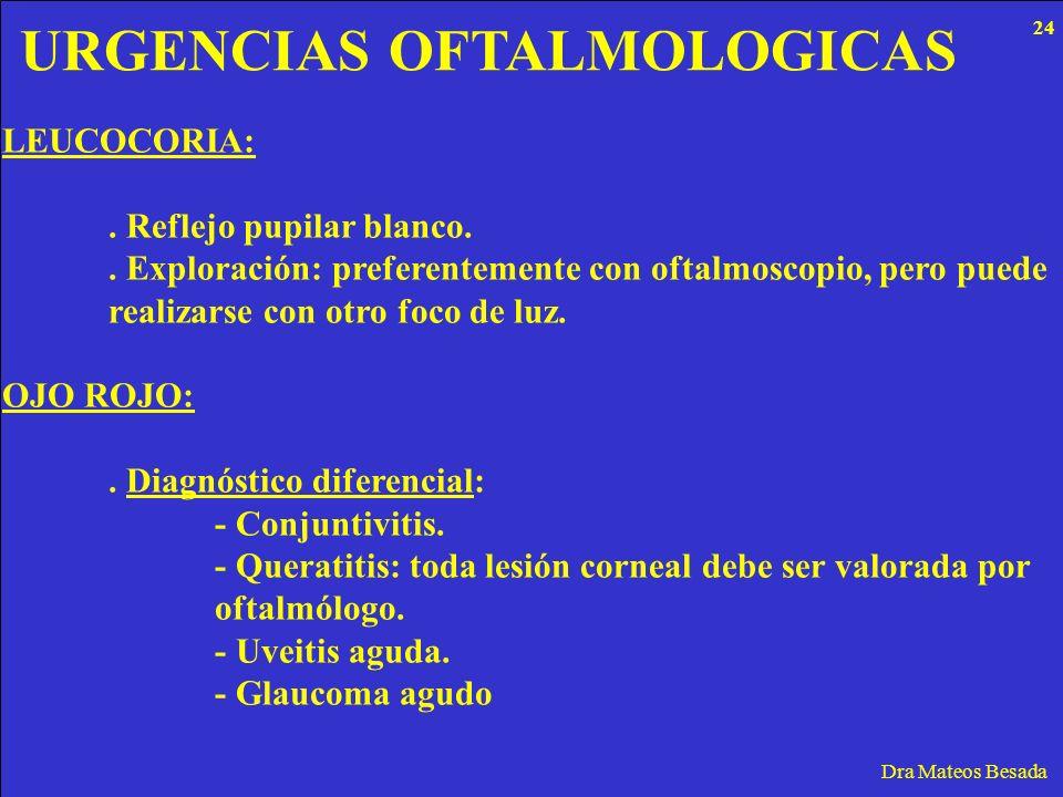 URGENCIAS OFTALMOLOGICAS Dra Mateos Besada LEUCOCORIA:. Reflejo pupilar blanco.. Exploración: preferentemente con oftalmoscopio, pero puede realizarse