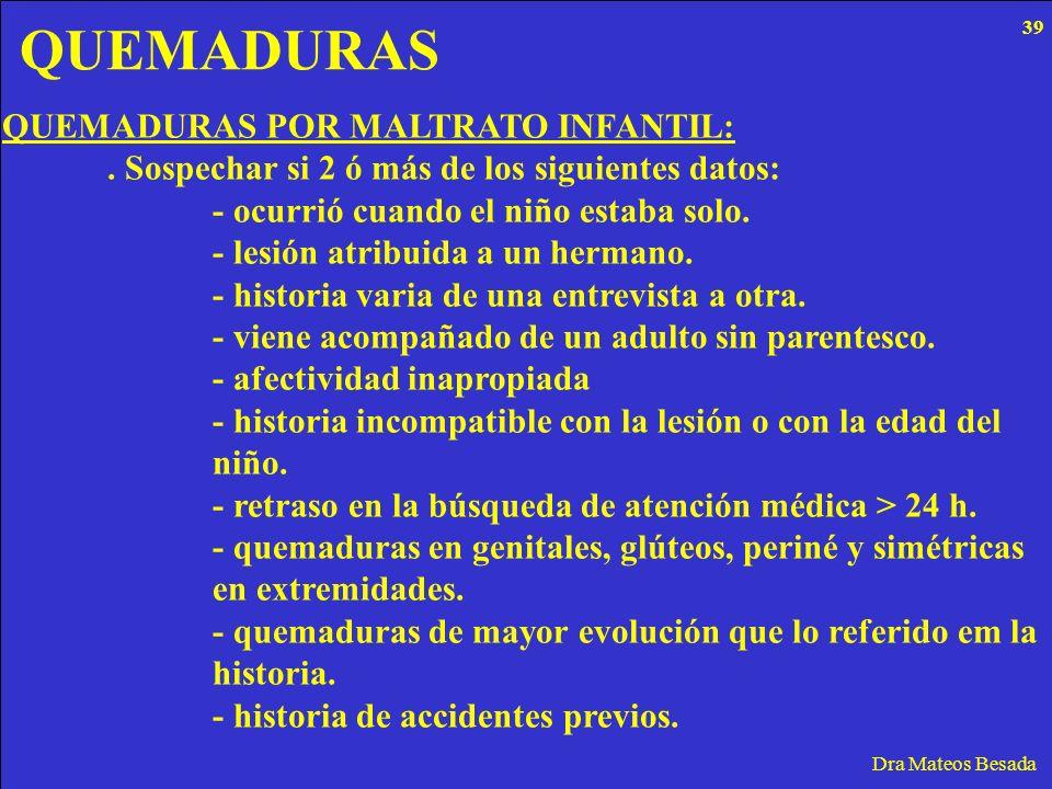 QUEMADURAS Dra Mateos Besada QUEMADURAS POR MALTRATO INFANTIL:. Sospechar si 2 ó más de los siguientes datos: - ocurrió cuando el niño estaba solo. -