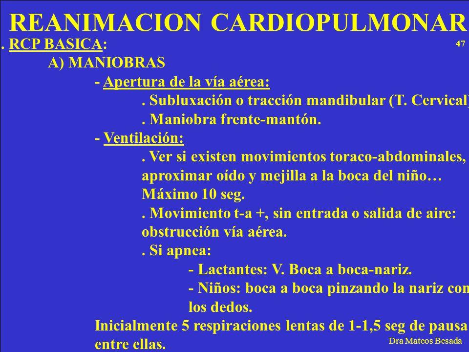 REANIMACION CARDIOPULMONAR Dra Mateos Besada. RCP BASICA: A) MANIOBRAS - Apertura de la vía aérea:. Subluxación o tracción mandibular (T. Cervical). M