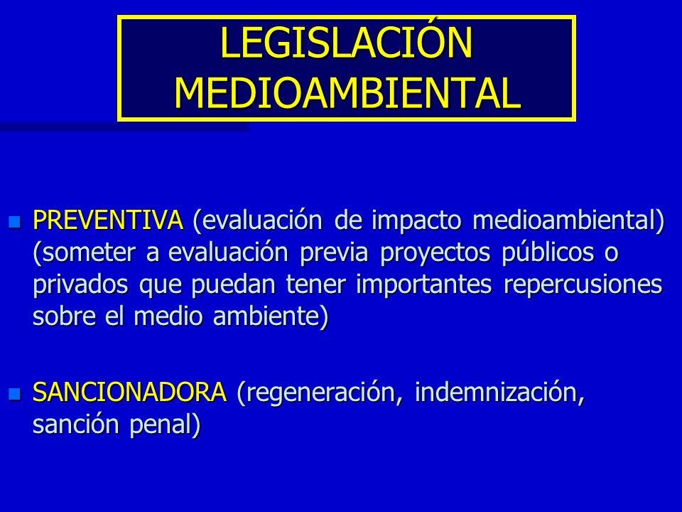 LEGISLACIÓN MEDIOAMBIENTAL n PREVENTIVA (evaluación de impacto medioambiental) (someter a evaluación previa proyectos públicos o privados que puedan t