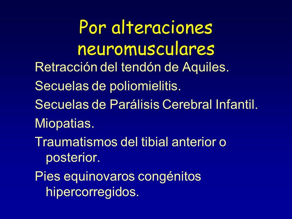 Por alteraciones neuromusculares Retracción del tendón de Aquiles. Secuelas de poliomielitis. Secuelas de Parálisis Cerebral Infantil. Miopatias. Trau