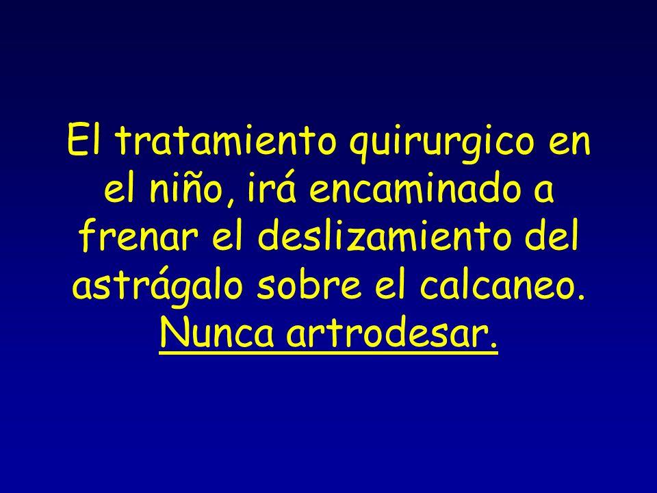 El tratamiento quirurgico en el niño, irá encaminado a frenar el deslizamiento del astrágalo sobre el calcaneo. Nunca artrodesar.