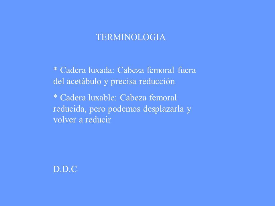 TERMINOLOGIA * Cadera luxada: Cabeza femoral fuera del acetábulo y precisa reducción * Cadera luxable: Cabeza femoral reducida, pero podemos desplazar