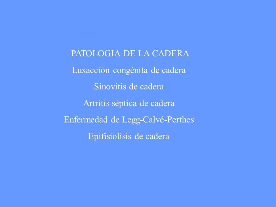 PATOLOGIA DE LA CADERA Luxacción congénita de cadera Sinovitis de cadera Artritis séptica de cadera Enfermedad de Legg-Calvé-Perthes Epifisiolísis de