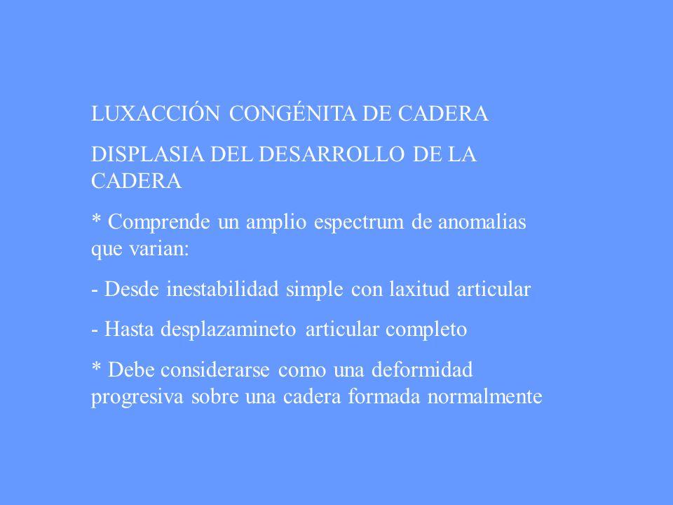 LUXACCIÓN CONGÉNITA DE CADERA DISPLASIA DEL DESARROLLO DE LA CADERA * Comprende un amplio espectrum de anomalias que varian: - Desde inestabilidad sim