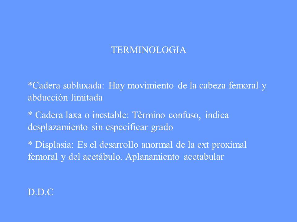 TERMINOLOGIA *Cadera subluxada: Hay movimiento de la cabeza femoral y abducción limitada * Cadera laxa o inestable: Tèrmino confuso, indica desplazami