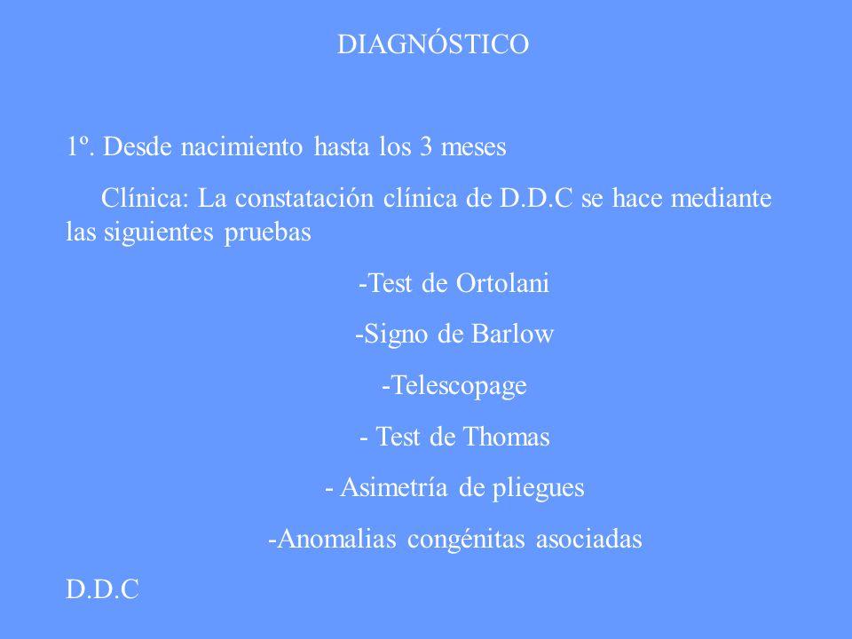DIAGNÓSTICO 1º. Desde nacimiento hasta los 3 meses Clínica: La constatación clínica de D.D.C se hace mediante las siguientes pruebas -Test de Ortolani