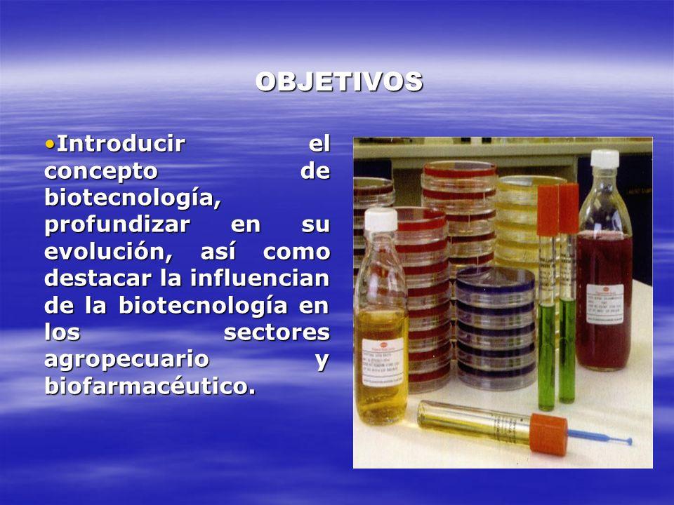 OBJETIVOS Introducir el concepto de biotecnología, profundizar en su evolución, así como destacar la influencian de la biotecnología en los sectores a