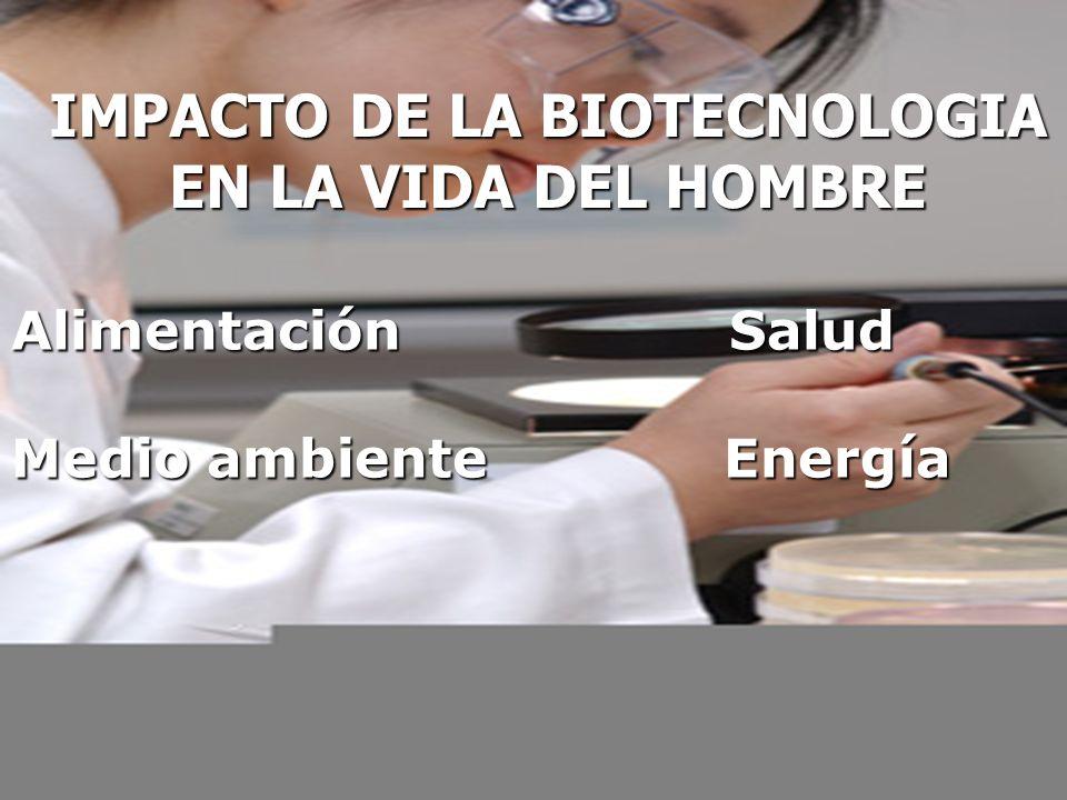 IMPACTO DE LA BIOTECNOLOGIA EN LA VIDA DEL HOMBRE Alimentación Salud Medio ambiente Energía
