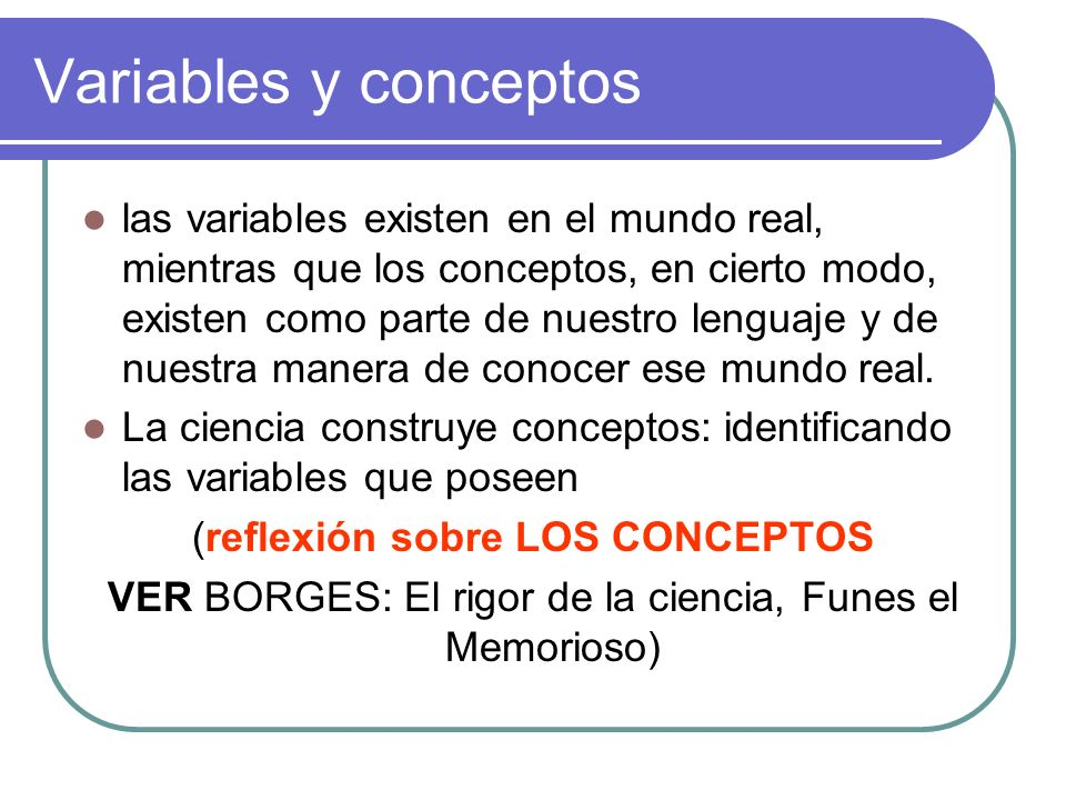 Variables y conceptos las variables existen en el mundo real, mientras que los conceptos, en cierto modo, existen como parte de nuestro lenguaje y de
