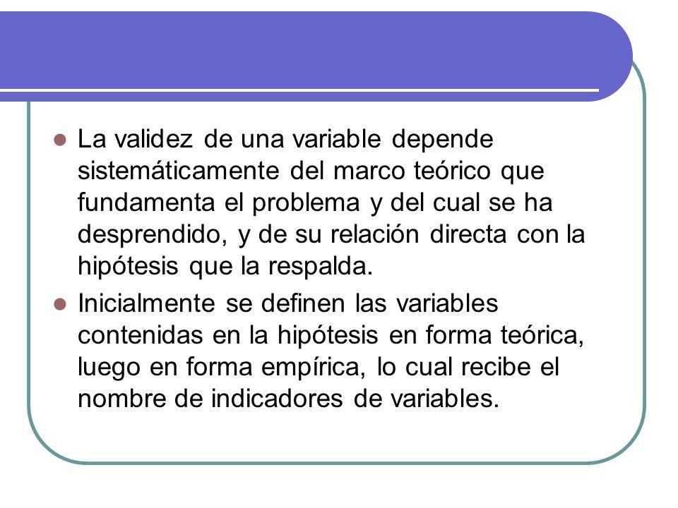 La validez de una variable depende sistemáticamente del marco teórico que fundamenta el problema y del cual se ha desprendido, y de su relación direct