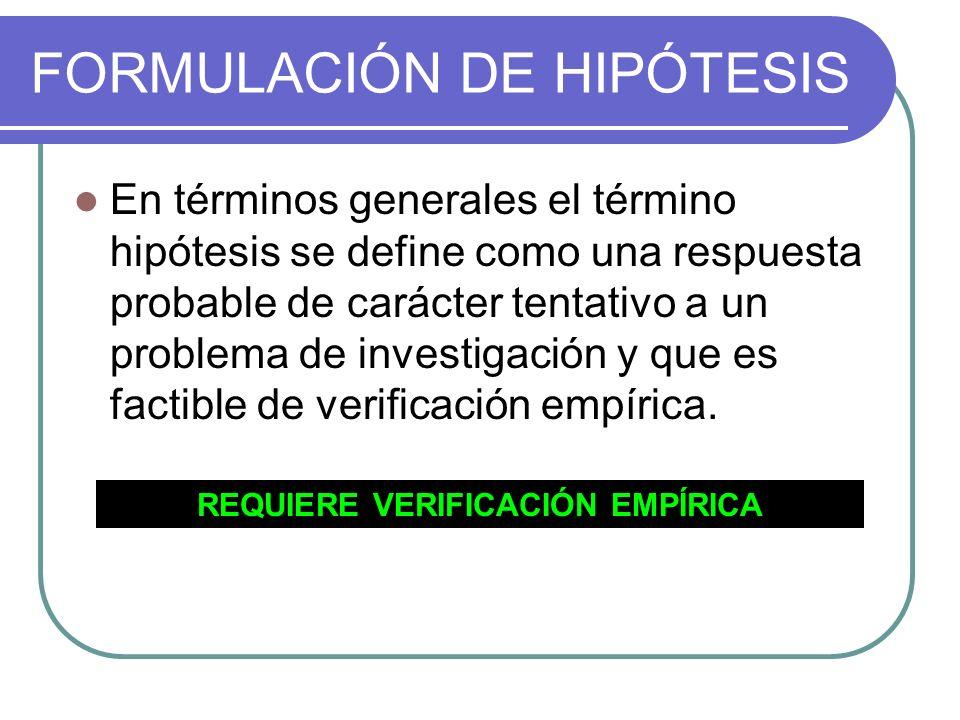 FORMULACIÓN DE HIPÓTESIS En términos generales el término hipótesis se define como una respuesta probable de carácter tentativo a un problema de inves