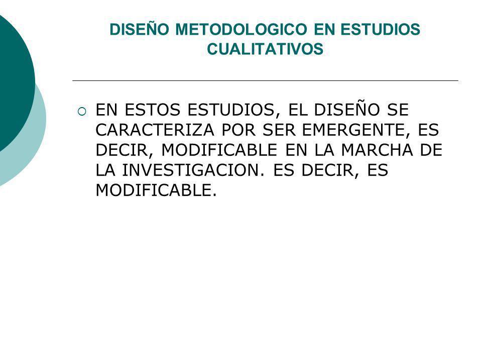 DISEÑO METODOLOGICO EN ESTUDIOS CUALITATIVOS EN ESTOS ESTUDIOS, EL DISEÑO SE CARACTERIZA POR SER EMERGENTE, ES DECIR, MODIFICABLE EN LA MARCHA DE LA I