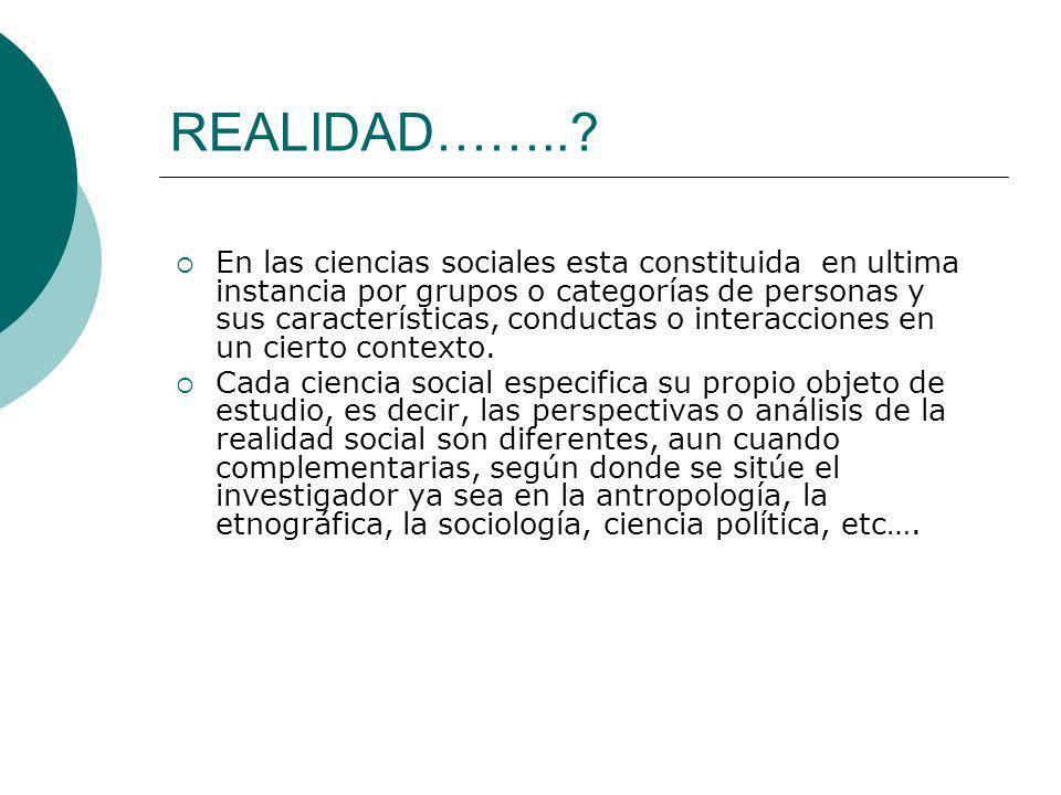 REALIDAD……..? En las ciencias sociales esta constituida en ultima instancia por grupos o categorías de personas y sus características, conductas o int