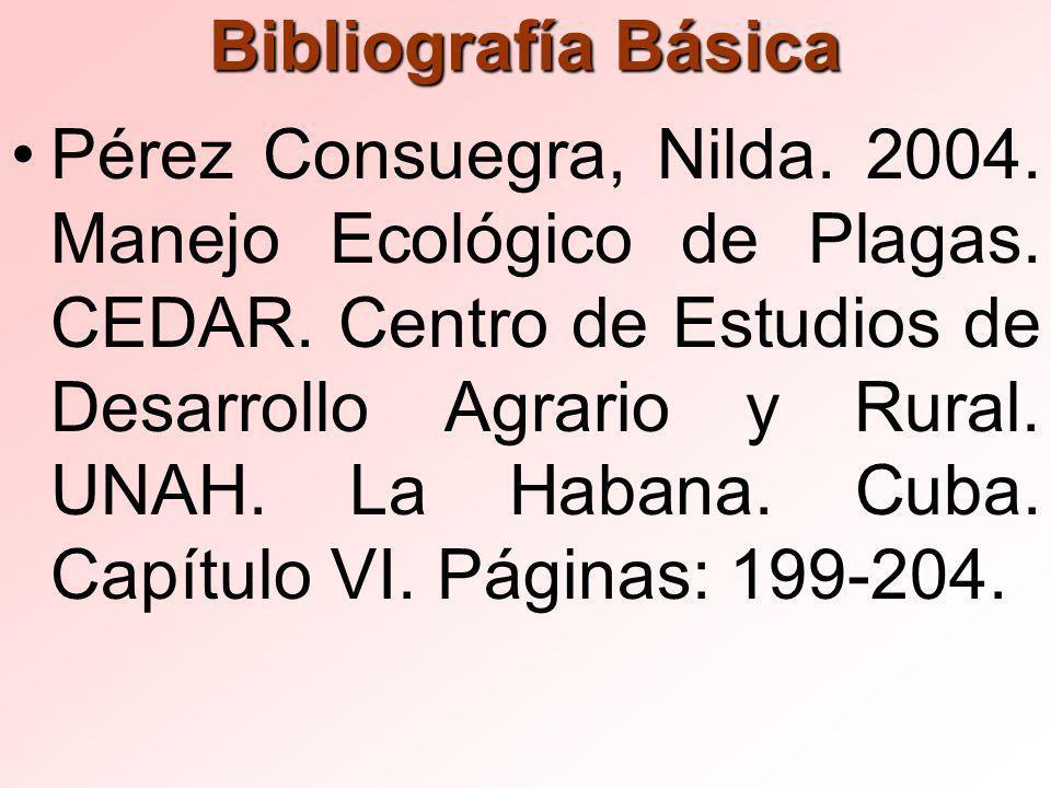 Bibliografía Básica Pérez Consuegra, Nilda.2004. Manejo Ecológico de Plagas.