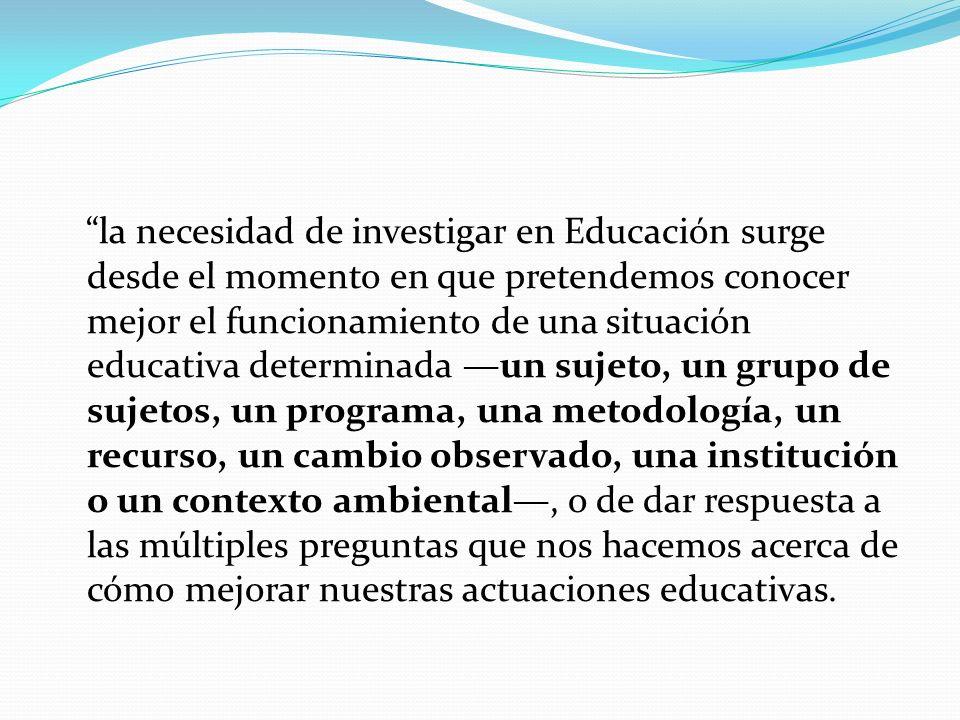 la necesidad de investigar en Educación surge desde el momento en que pretendemos conocer mejor el funcionamiento de una situación educativa determina