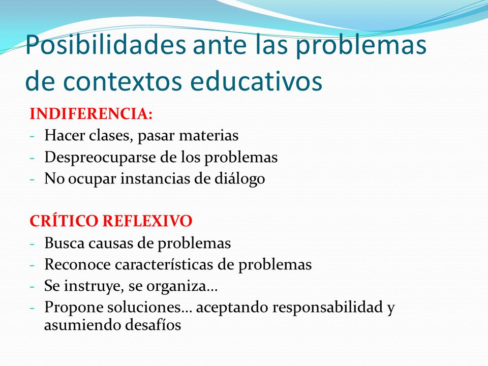 Posibilidades ante las problemas de contextos educativos INDIFERENCIA: - Hacer clases, pasar materias - Despreocuparse de los problemas - No ocupar in