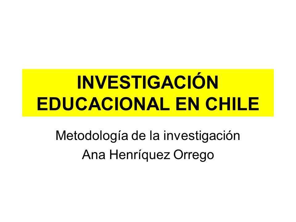 INVESTIGACIÓN EDUCACIONAL EN CHILE Metodología de la investigación Ana Henríquez Orrego