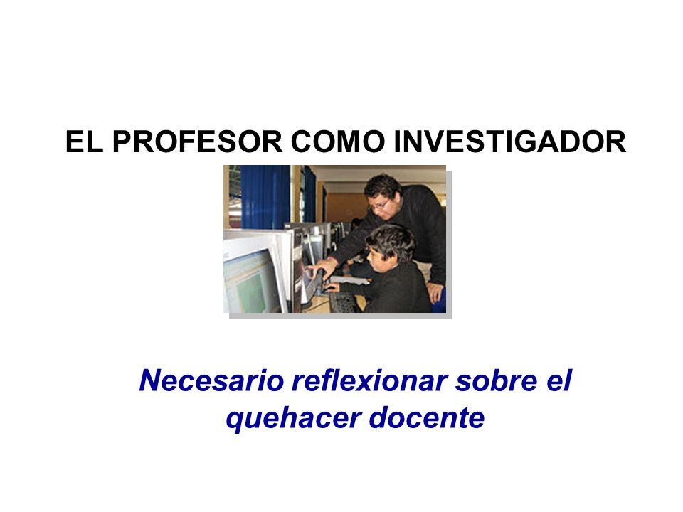 EL PROFESOR COMO INVESTIGADOR Necesario reflexionar sobre el quehacer docente