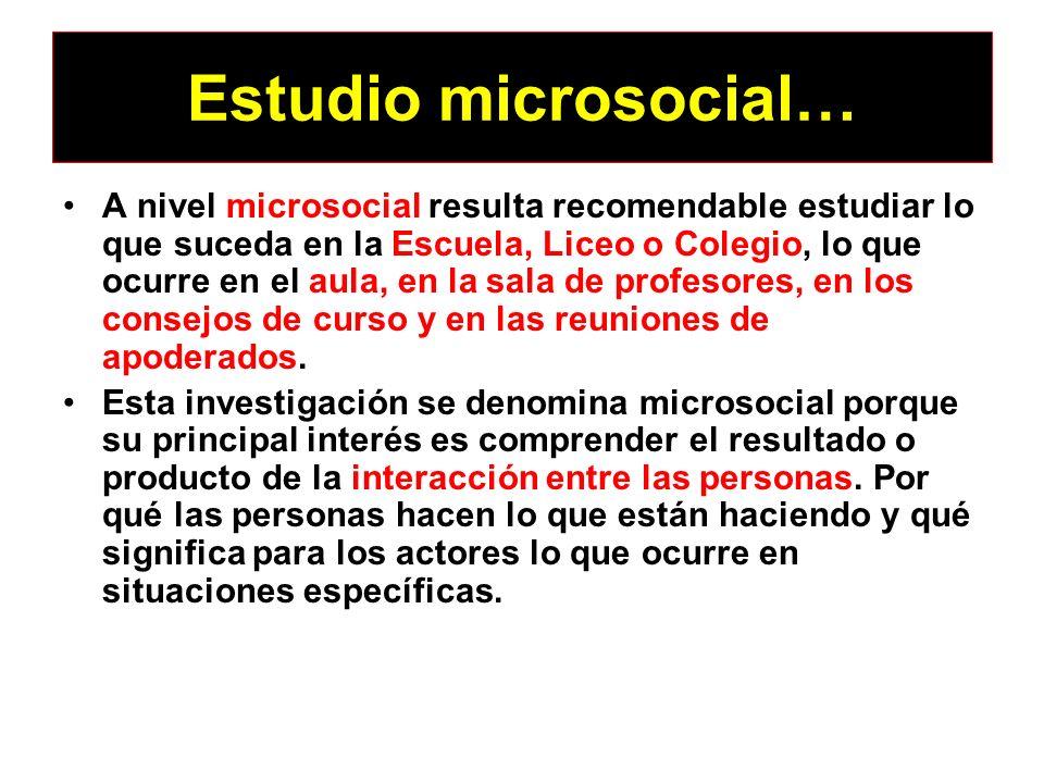 Estudio microsocial… A nivel microsocial resulta recomendable estudiar lo que suceda en la Escuela, Liceo o Colegio, lo que ocurre en el aula, en la s