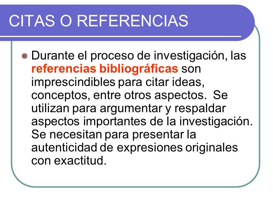 CITAS O REFERENCIAS Durante el proceso de investigación, las referencias bibliográficas son imprescindibles para citar ideas, conceptos, entre otros a