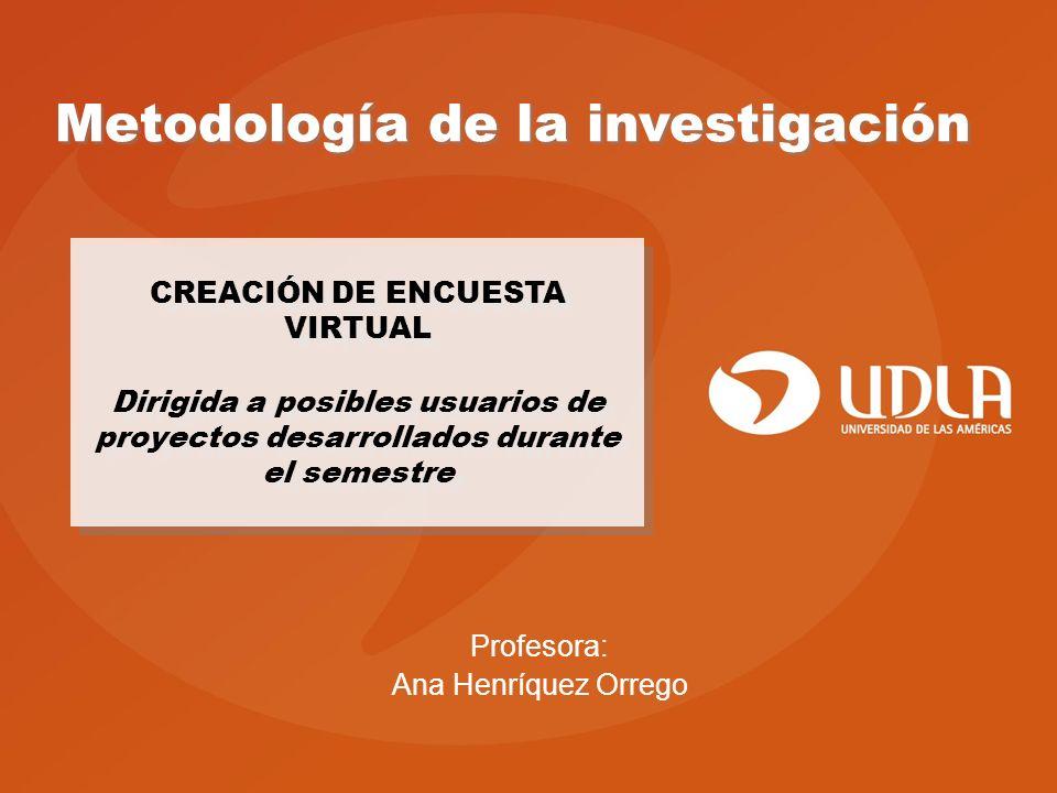 Metodología de la investigación CREACIÓN DE ENCUESTA VIRTUAL Dirigida a posibles usuarios de proyectos desarrollados durante el semestre Profesora: Ana Henríquez Orrego