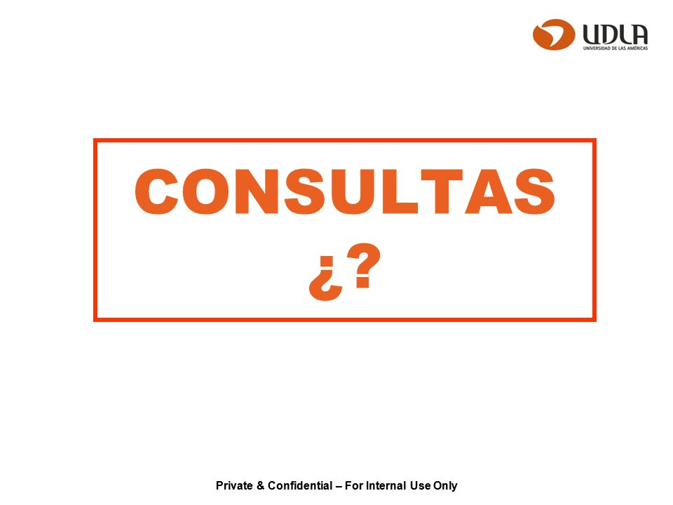 Private & Confidential – For Internal Use Only CONSULTAS ¿?