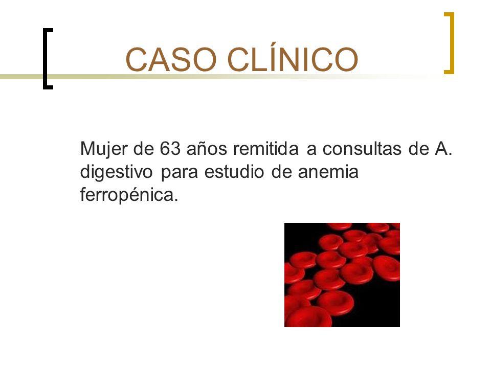 CASO CLÍNICO Mujer de 63 años remitida a consultas de A. digestivo para estudio de anemia ferropénica.