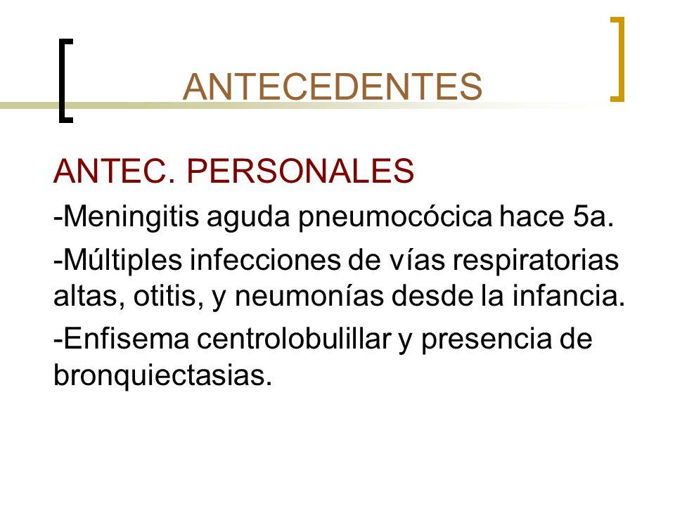 ANTECEDENTES ANTEC. PERSONALES -Meningitis aguda pneumocócica hace 5a. -Múltiples infecciones de vías respiratorias altas, otitis, y neumonías desde l